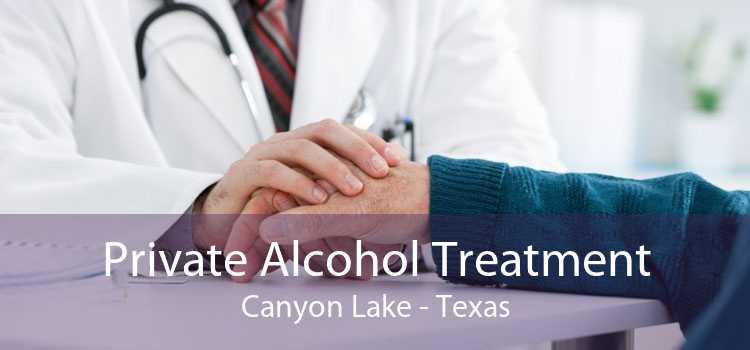 Private Alcohol Treatment Canyon Lake - Texas
