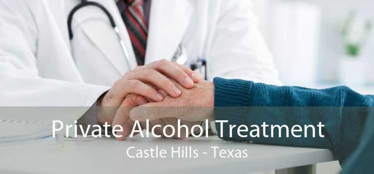 Private Alcohol Treatment Castle Hills - Texas