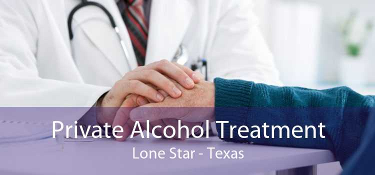 Private Alcohol Treatment Lone Star - Texas