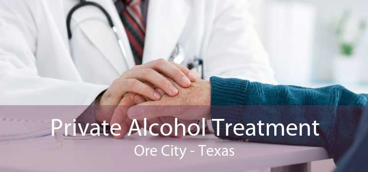 Private Alcohol Treatment Ore City - Texas