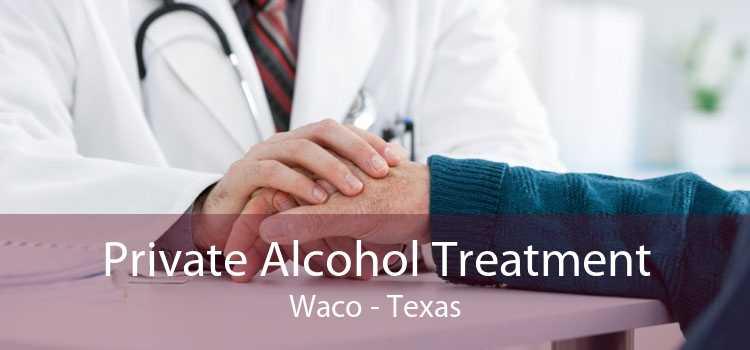 Private Alcohol Treatment Waco - Texas